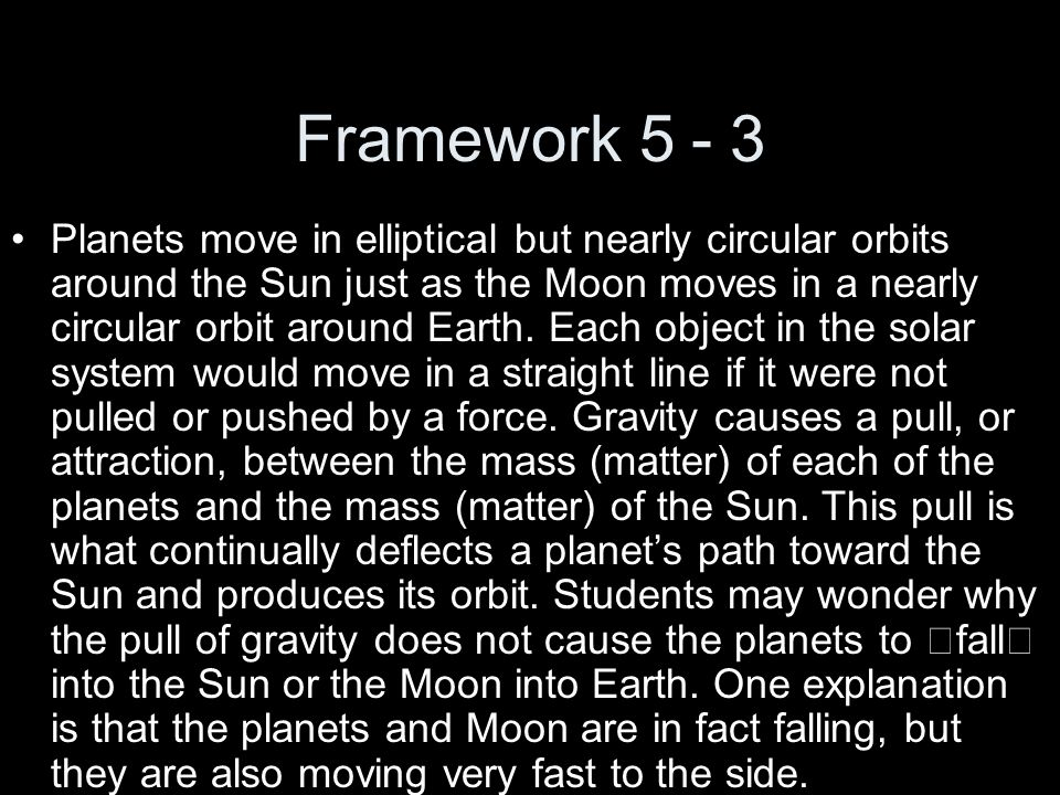 Framework 5 - 3 Planets move in elliptical but nearly circular orbits around the Sun just as the Moon moves in a nearly circular orbit around Earth. E
