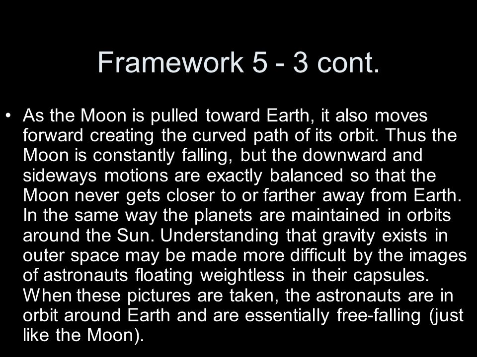 Framework 5 - 3 cont. As the Moon is pulled toward Earth, it also moves forward creating the curved path of its orbit. Thus the Moon is constantly fal