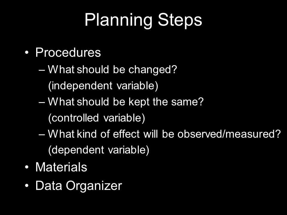 Planning Steps Procedures –What should be changed? (independent variable) –What should be kept the same? (controlled variable) –What kind of effect wi