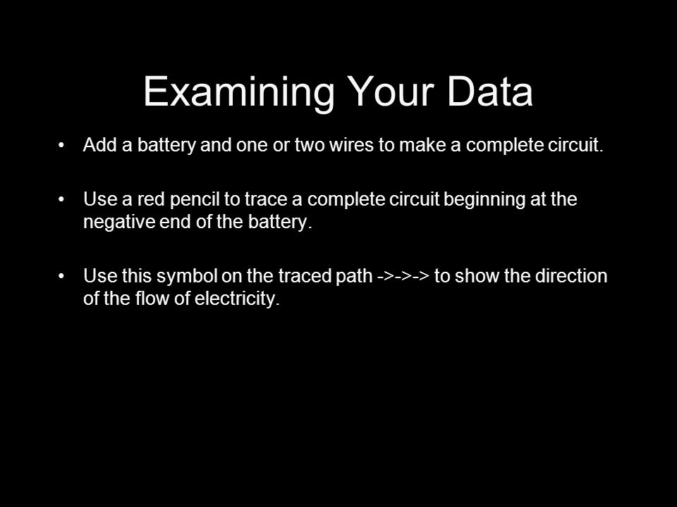 Examining Your Data Add a battery and one or two wires to make a complete circuit.