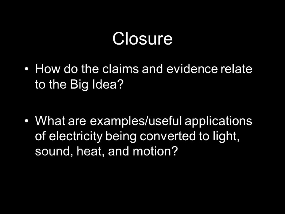 Closure How do the claims and evidence relate to the Big Idea? What are examples/useful applications of electricity being converted to light, sound, h