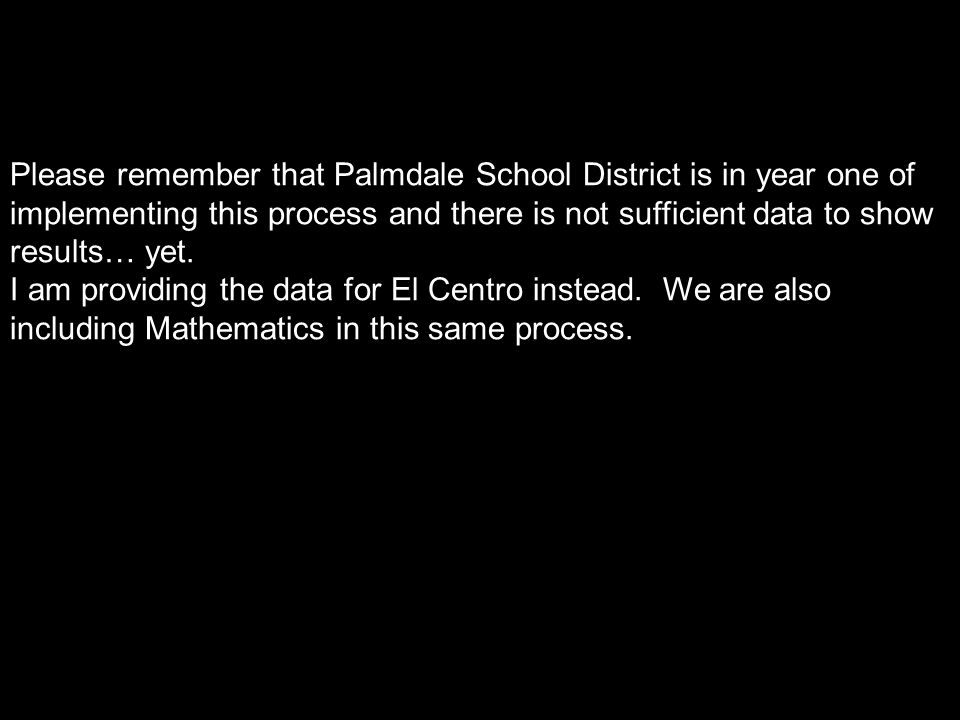 Please remember that Palmdale School District is in year one of implementing this process and there is not sufficient data to show results… yet.