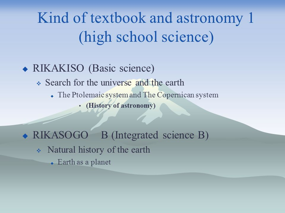 Kind of textbook and astronomy 1 (high school science) RIKAKISO (Basic science) Search for the universe and the earth The Ptolemaic system and The Copernican system (History of astronomy) RIKASOGO B (Integrated science B) Natural history of the earth Earth as a planet