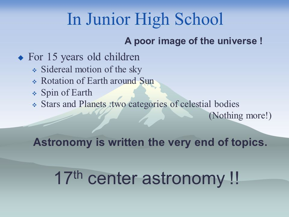 In Junior High School For 15 years old children Sidereal motion of the sky Rotation of Earth around Sun Spin of Earth Stars and Planets :two categories of celestial bodies (Nothing more!) A poor image of the universe .