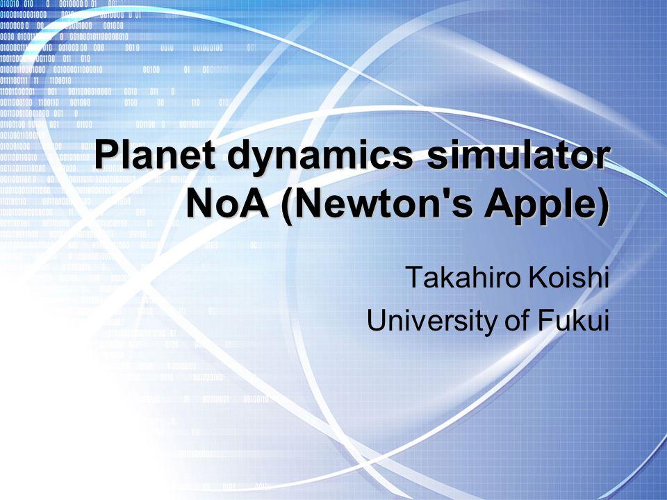 Planet dynamics simulator NoA (Newton s Apple) Takahiro Koishi University of Fukui