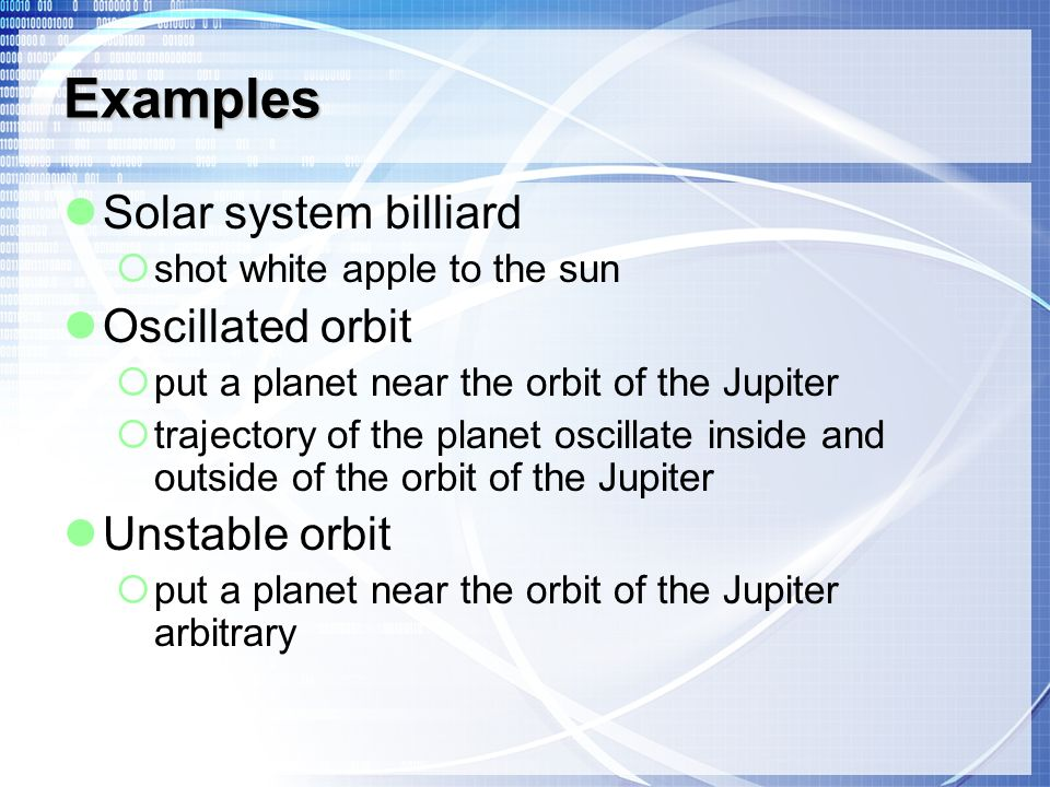 Examples Solar system billiard shot white apple to the sun Oscillated orbit put a planet near the orbit of the Jupiter trajectory of the planet oscillate inside and outside of the orbit of the Jupiter Unstable orbit put a planet near the orbit of the Jupiter arbitrary