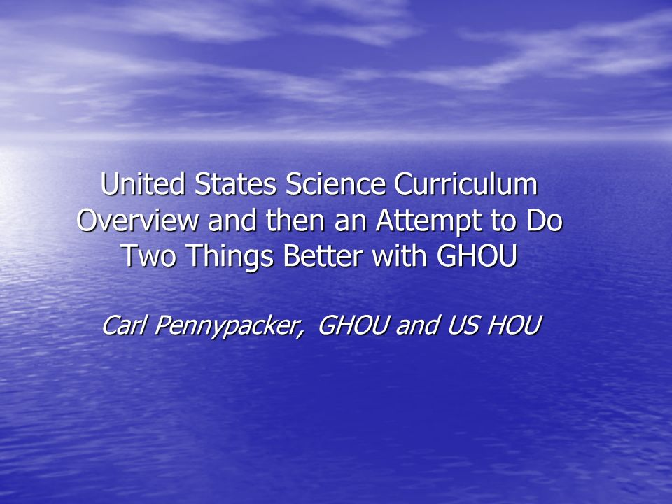 United States Science Curriculum An Amazing, terrible Mess!~10,000 Curriculua, 10,000 Standards,10,000 local assessments, 52 Very High Stakes Testing (State No-child Left Behind, College Boards, a few districts do TIMSS)Very hard to integrate one type of science -- HOU -- into this.