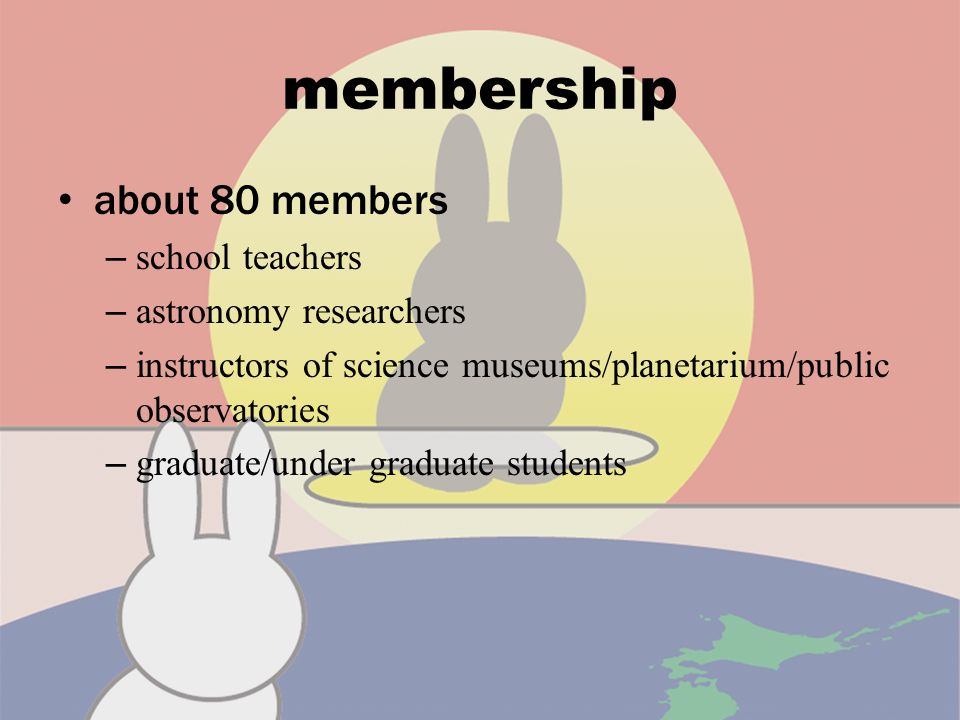 membership about 80 members – school teachers – astronomy researchers – instructors of science museums/planetarium/public observatories – graduate/under graduate students