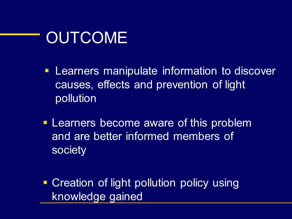 OUTCOME Learners manipulate information to discover causes, effects and prevention of light pollution Learners become aware of this problem and are better informed members of society Creation of light pollution policy using knowledge gained
