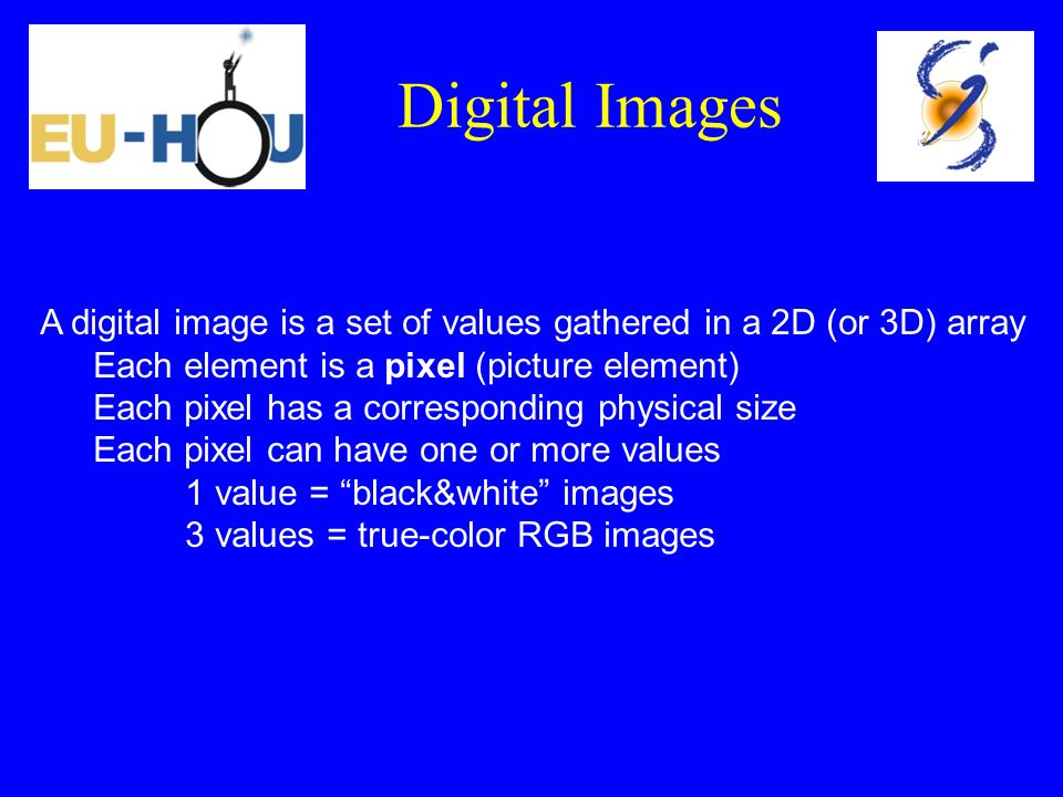A digital image is a set of values gathered in a 2D (or 3D) array Each element is a pixel (picture element) Each pixel has a corresponding physical si