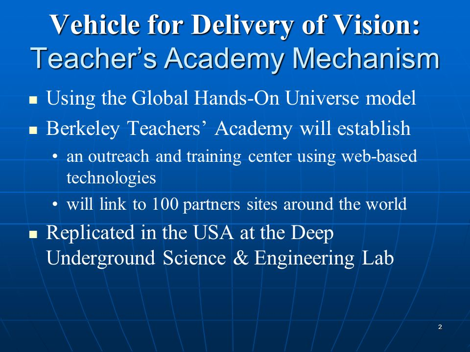 2 Vehicle for Delivery of Vision: Teachers Academy Mechanism Using the Global Hands-On Universe model Berkeley Teachers Academy will establish an outreach and training center using web-based technologies will link to 100 partners sites around the world Replicated in the USA at the Deep Underground Science & Engineering Lab