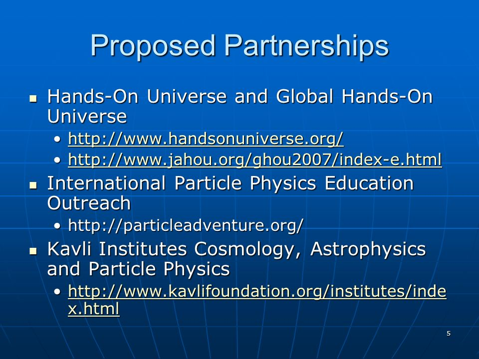 5 Proposed Partnerships Hands-On Universe and Global Hands-On Universe Hands-On Universe and Global Hands-On Universe     International Particle Physics Education Outreach International Particle Physics Education Outreach   Kavli Institutes Cosmology, Astrophysics and Particle Physics Kavli Institutes Cosmology, Astrophysics and Particle Physics   x.htmlhttp://  x.htmlhttp://  x.htmlhttp://  x.html