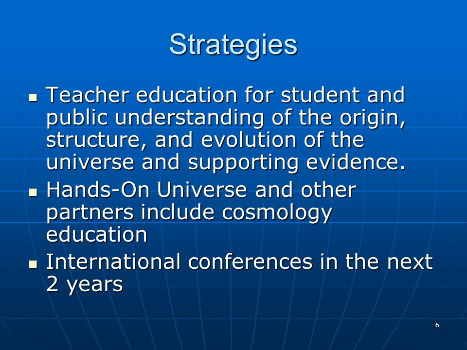 6 Strategies Teacher education for student and public understanding of the origin, structure, and evolution of the universe and supporting evidence.