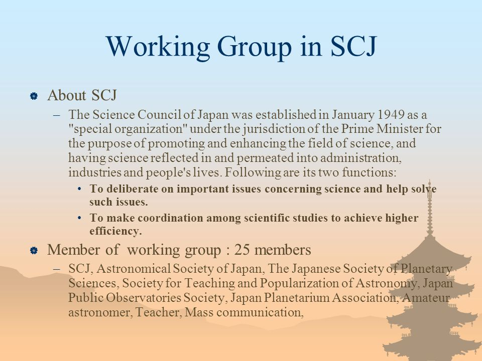 Working Group in SCJ About SCJ –The Science Council of Japan was established in January 1949 as a special organization under the jurisdiction of the Prime Minister for the purpose of promoting and enhancing the field of science, and having science reflected in and permeated into administration, industries and people s lives.