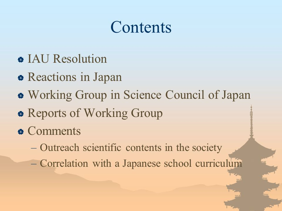 Contents IAU Resolution Reactions in Japan Working Group in Science Council of Japan Reports of Working Group Comments –Outreach scientific contents in the society –Correlation with a Japanese school curriculum