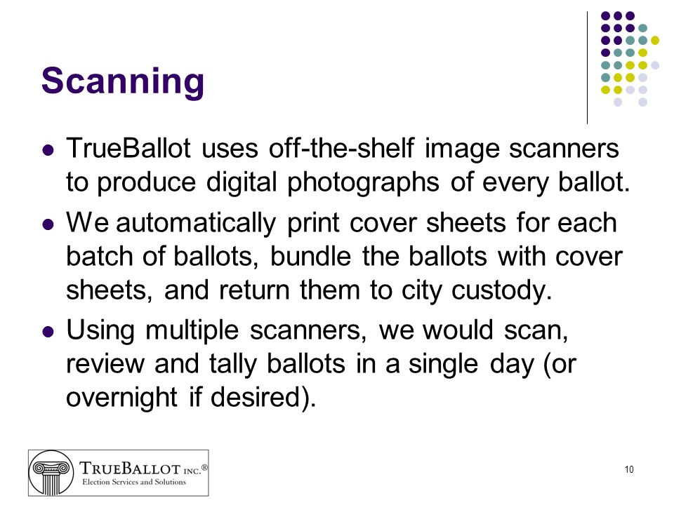 10 Scanning TrueBallot uses off-the-shelf image scanners to produce digital photographs of every ballot. We automatically print cover sheets for each