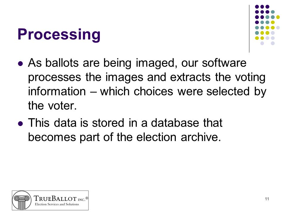 11 Processing As ballots are being imaged, our software processes the images and extracts the voting information – which choices were selected by the
