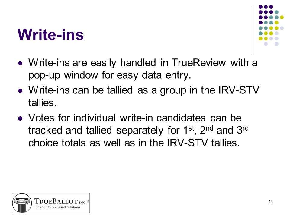 13 Write-ins Write-ins are easily handled in TrueReview with a pop-up window for easy data entry. Write-ins can be tallied as a group in the IRV-STV t
