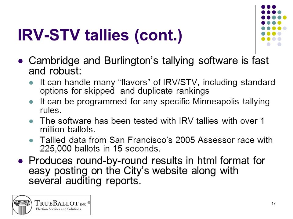 17 IRV-STV tallies (cont.) Cambridge and Burlingtons tallying software is fast and robust: It can handle many flavors of IRV/STV, including standard o