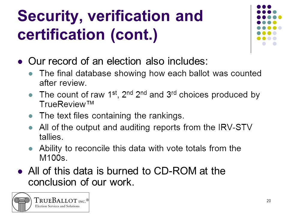 20 Security, verification and certification (cont.) Our record of an election also includes: The final database showing how each ballot was counted af