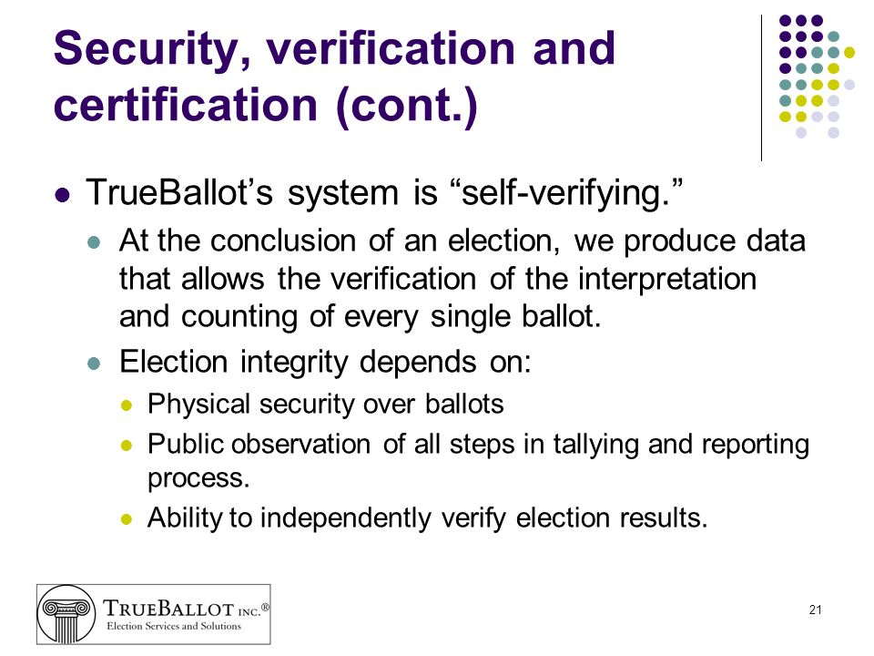 21 Security, verification and certification (cont.) TrueBallots system is self-verifying. At the conclusion of an election, we produce data that allow