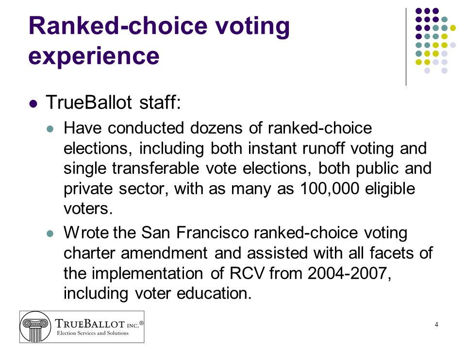 5 Ranked-choice voting experience (cont.) TrueBallot staff: Developed the RCV testing protocols used by federal and state testers to test the SF system Developed Burlington, Vermonts IRV voter education and pollworker training program and oversaw the testing of Burlingtons voting equipment.