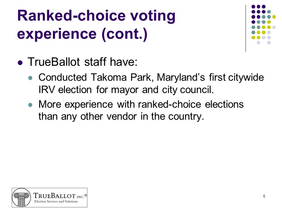 6 Ranked-choice voting experience (cont.) TrueBallot staff have: Conducted Takoma Park, Marylands first citywide IRV election for mayor and city counc