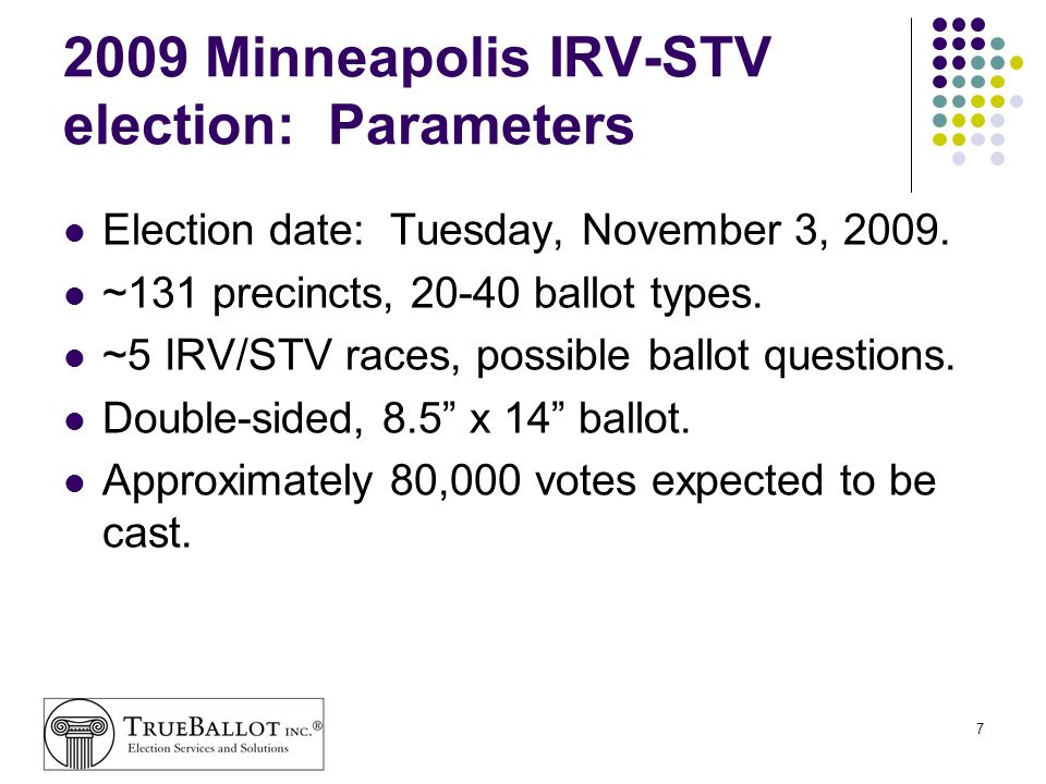 7 2009 Minneapolis IRV-STV election: Parameters Election date: Tuesday, November 3, 2009. ~131 precincts, 20-40 ballot types. ~5 IRV/STV races, possib