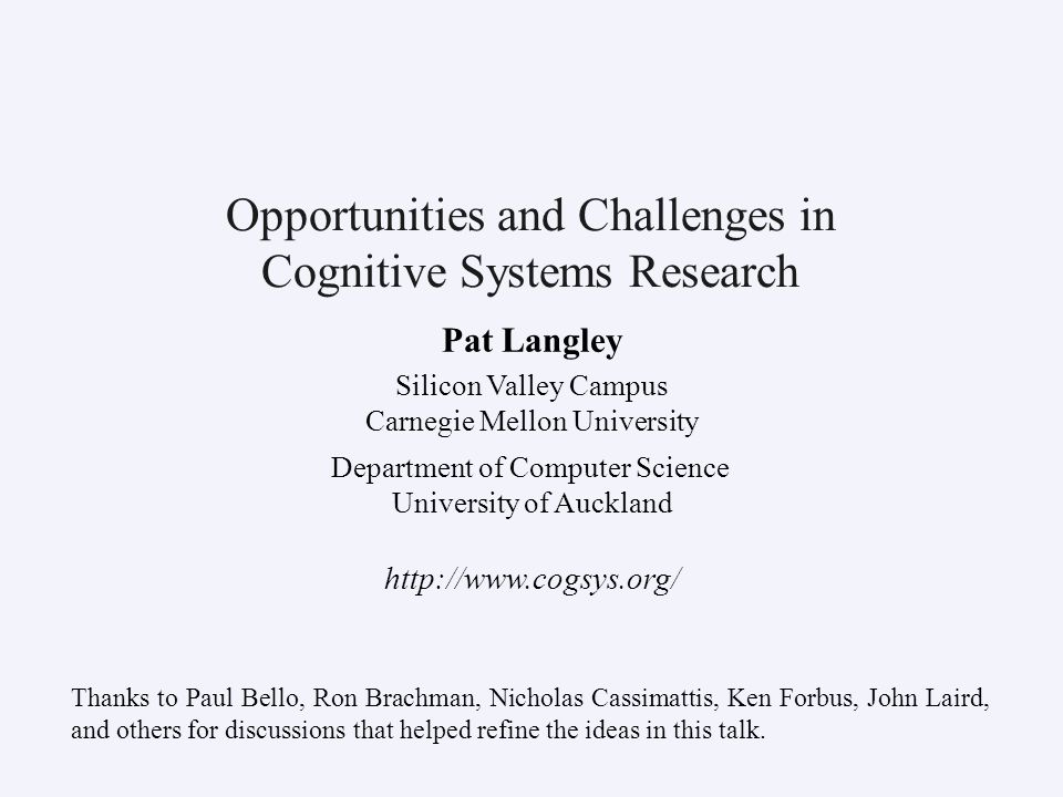 Pat Langley Silicon Valley Campus Carnegie Mellon University Department of Computer Science University of Auckland http://www.cogsys.org/ Opportunities and Challenges in Cognitive Systems Research Thanks to Paul Bello, Ron Brachman, Nicholas Cassimattis, Ken Forbus, John Laird, and others for discussions that helped refine the ideas in this talk.