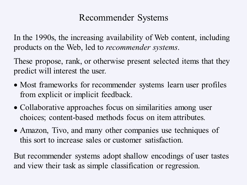 Recommender Systems In the 1990s, the increasing availability of Web content, including products on the Web, led to recommender systems. These propose