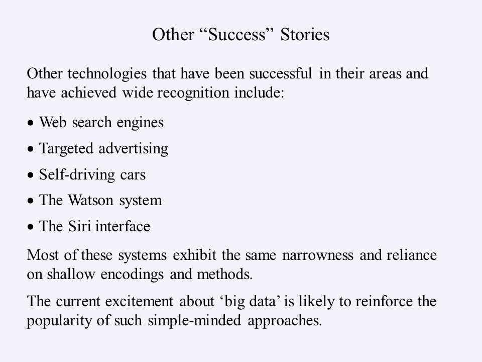 Other Success Stories Other technologies that have been successful in their areas and have achieved wide recognition include: Most of these systems exhibit the same narrowness and reliance on shallow encodings and methods.