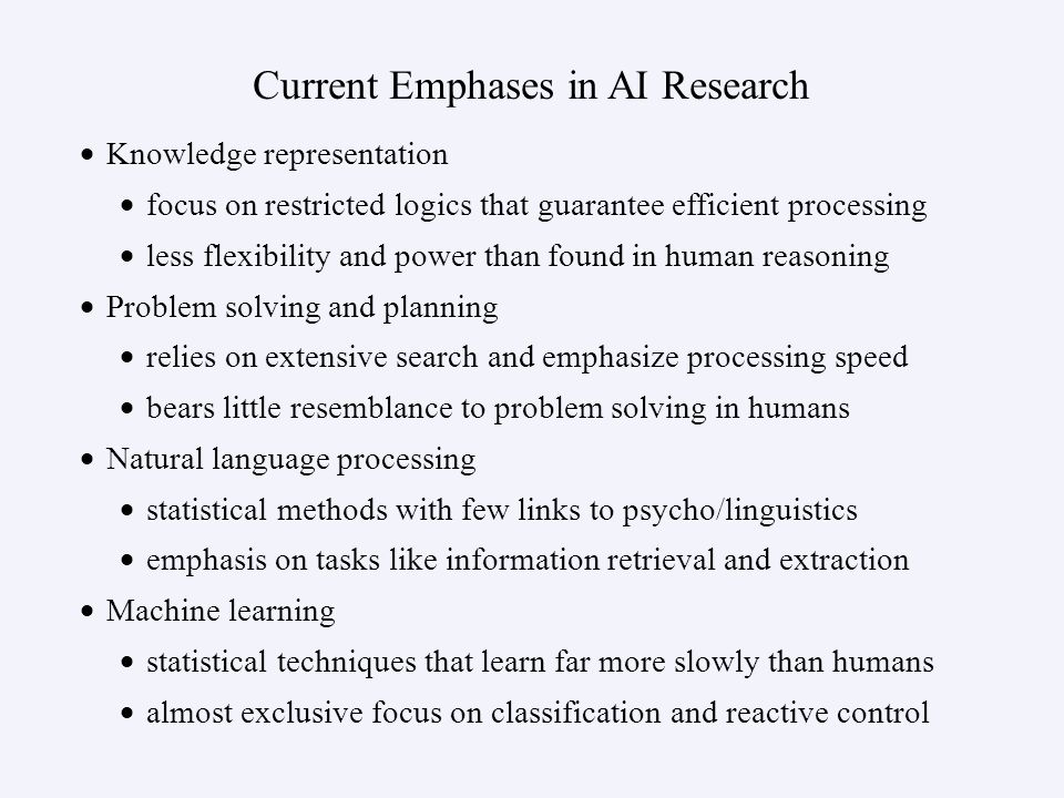 Current Emphases in AI Research Knowledge representation focus on restricted logics that guarantee efficient processing less flexibility and power than found in human reasoning Problem solving and planning relies on extensive search and emphasize processing speed bears little resemblance to problem solving in humans Natural language processing statistical methods with few links to psycho/linguistics emphasis on tasks like information retrieval and extraction Machine learning statistical techniques that learn far more slowly than humans almost exclusive focus on classification and reactive control