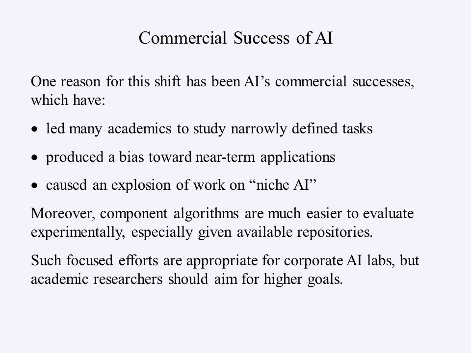 Commercial Success of AI One reason for this shift has been AIs commercial successes, which have: led many academics to study narrowly defined tasks p