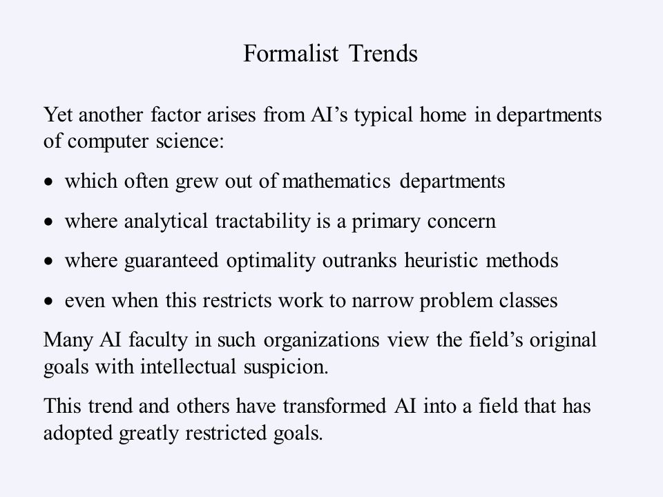 Formalist Trends Yet another factor arises from AIs typical home in departments of computer science: which often grew out of mathematics departments w