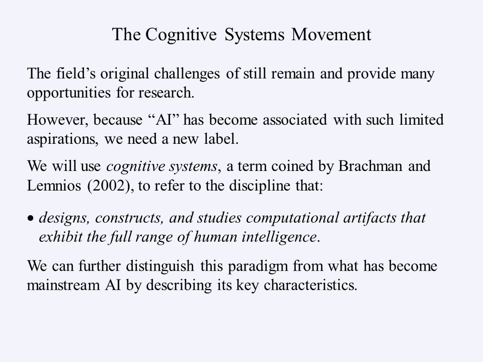 The Cognitive Systems Movement designs, constructs, and studies computational artifacts that exhibit the full range of human intelligence. The fields