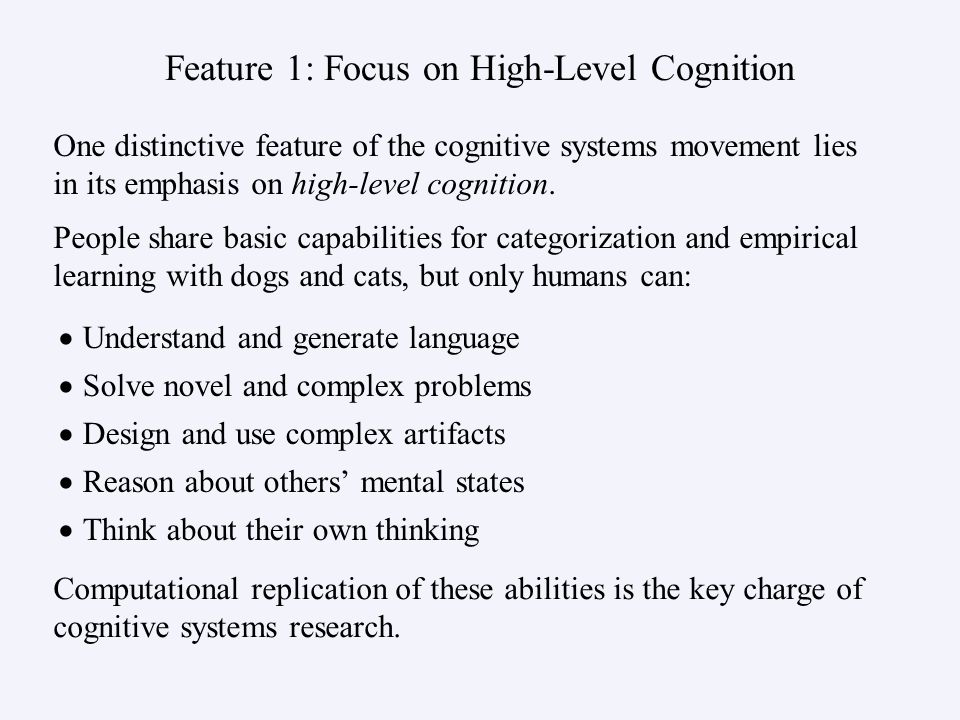 Feature 1: Focus on High-Level Cognition Understand and generate language Solve novel and complex problems Design and use complex artifacts Reason about others mental states Think about their own thinking One distinctive feature of the cognitive systems movement lies in its emphasis on high-level cognition.