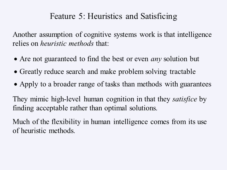 Feature 5: Heuristics and Satisficing Are not guaranteed to find the best or even any solution but Greatly reduce search and make problem solving trac