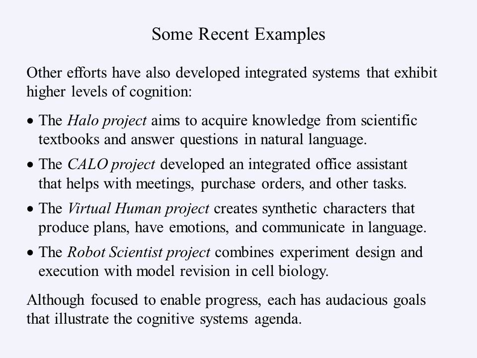 Some Recent Examples Other efforts have also developed integrated systems that exhibit higher levels of cognition: Although focused to enable progress