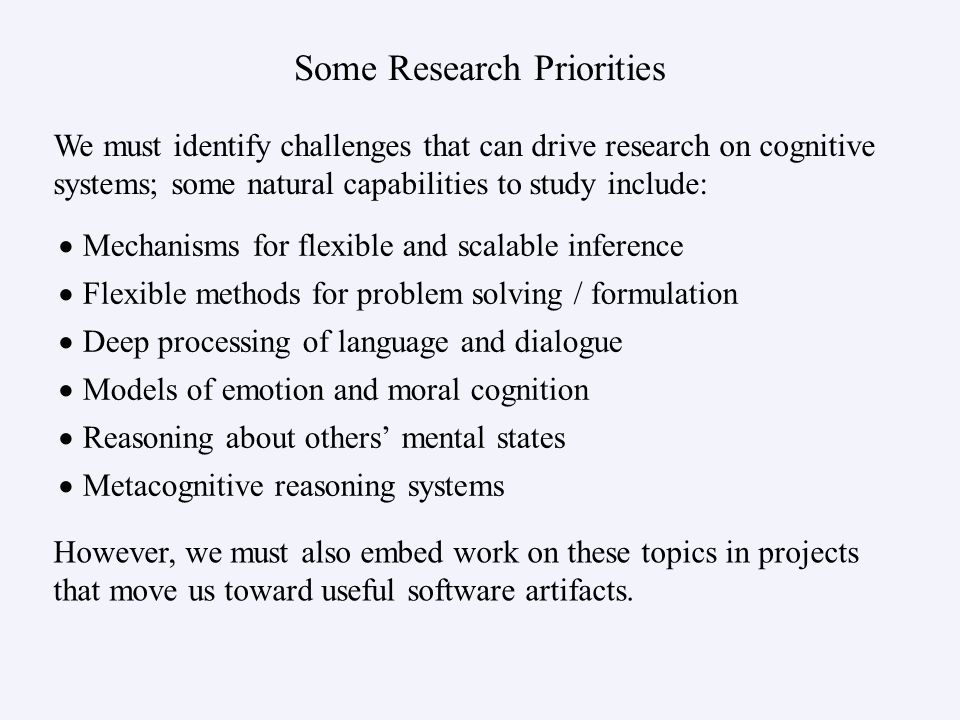 Some Research Priorities Mechanisms for flexible and scalable inference Flexible methods for problem solving / formulation Deep processing of language and dialogue Models of emotion and moral cognition Reasoning about others mental states Metacognitive reasoning systems We must identify challenges that can drive research on cognitive systems; some natural capabilities to study include: However, we must also embed work on these topics in projects that move us toward useful software artifacts.