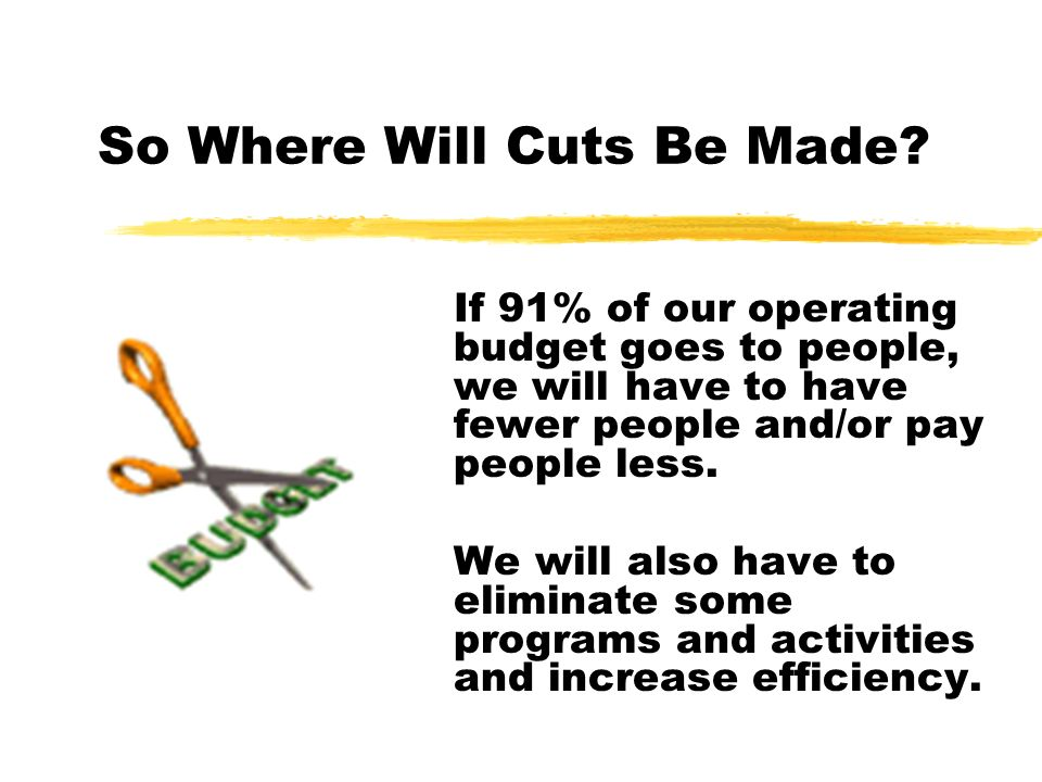 So Where Will Cuts Be Made? If 91% of our operating budget goes to people, we will have to have fewer people and/or pay people less. We will also have