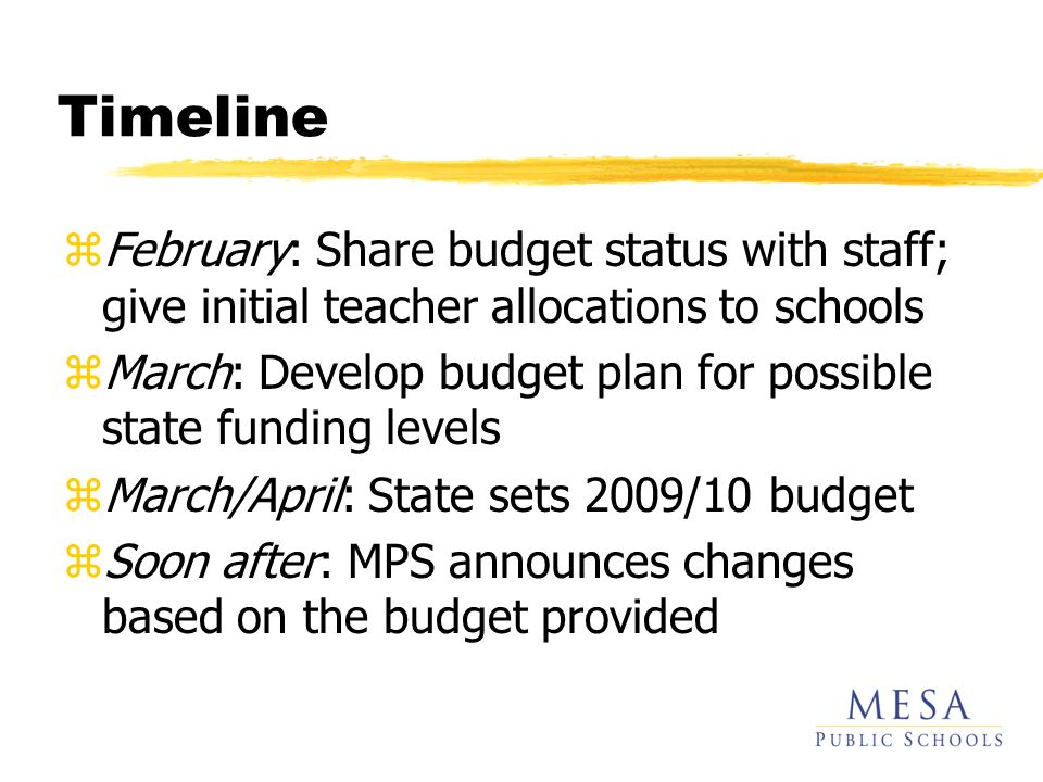 Timeline zFebruary: Share budget status with staff; give initial teacher allocations to schools zMarch: Develop budget plan for possible state funding levels zMarch/April: State sets 2009/10 budget zSoon after: MPS announces changes based on the budget provided