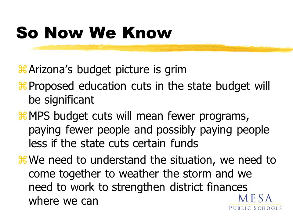 So Now We Know zArizonas budget picture is grim zProposed education cuts in the state budget will be significant zMPS budget cuts will mean fewer prog