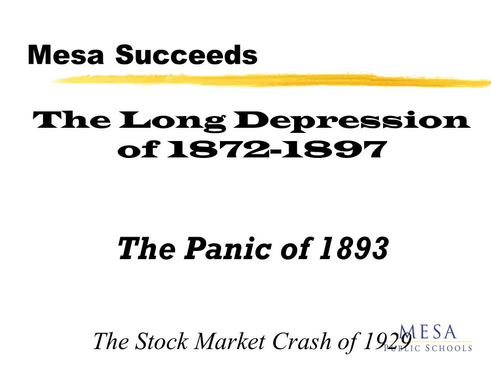 Mesa Succeeds The Long Depression of 1872-1897 The Panic of 1893 The Stock Market Crash of 1929 The Great Depression 1929-1938 OPEC Oil Crisis & Runaway Inflation of the 1970s The Savings & Loan Crisis and Recession of the 1980s