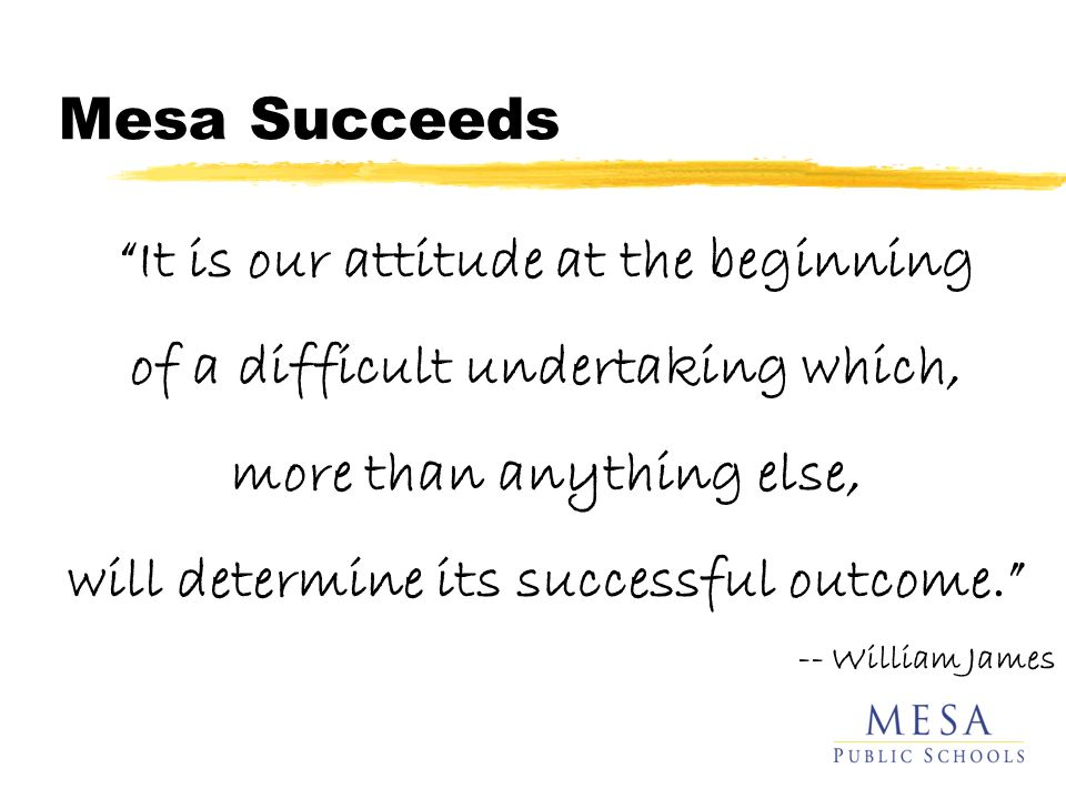 Mesa Succeeds It is our attitude at the beginning of a difficult undertaking which, more than anything else, will determine its successful outcome.