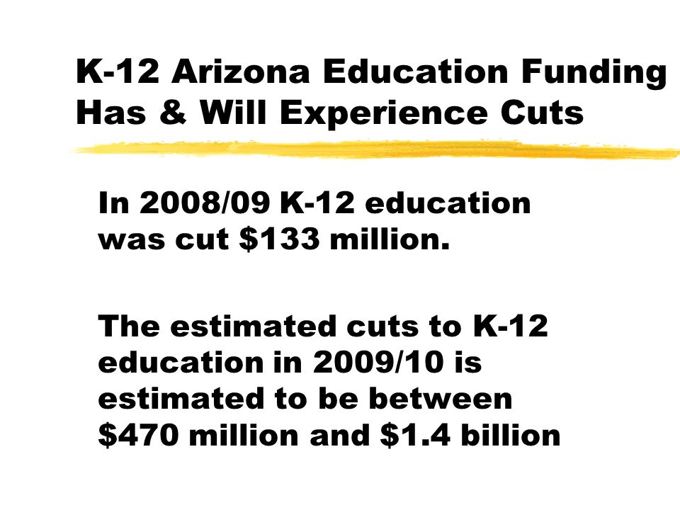 Potential State Education Budget Cuts zThe following budget cuts have been proposed by state legislators: xPhase out of Career Ladder xElimination of Young Learner and Full-Day Kindergarten xEliminate annual increase of 2% in funding xBase Funding was decreased 2.6% this year and will be decreased even more in the next budget xFunding to offset utility bills may not be provided xSoft Capital will be eliminated or significantly cut