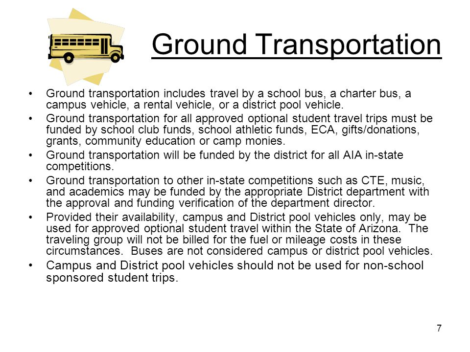 7 Ground Transportation Ground transportation includes travel by a school bus, a charter bus, a campus vehicle, a rental vehicle, or a district pool v