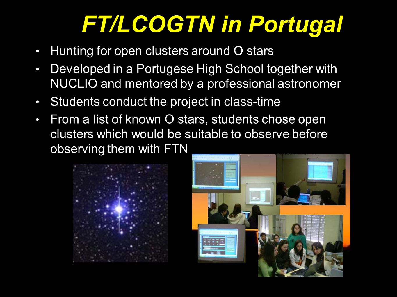 FT/LCOGTN in Portugal Hunting for open clusters around O stars Developed in a Portugese High School together with NUCLIO and mentored by a professional astronomer Students conduct the project in class-time From a list of known O stars, students chose open clusters which would be suitable to observe before observing them with FTN