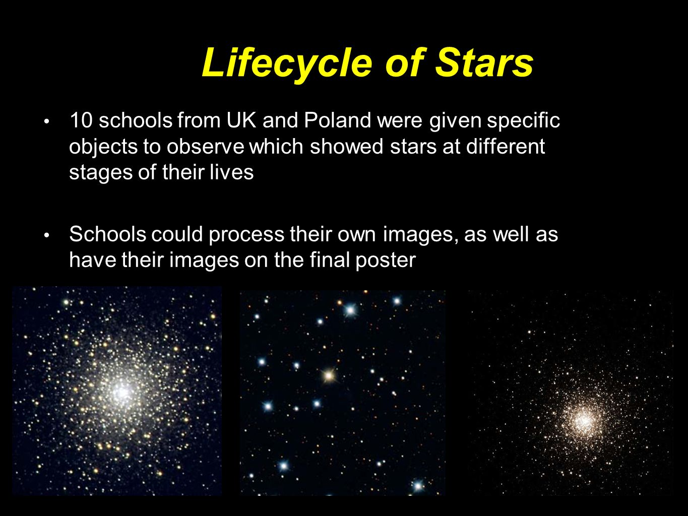 10 schools from UK and Poland were given specific objects to observe which showed stars at different stages of their lives Schools could process their own images, as well as have their images on the final poster Lifecycle of Stars