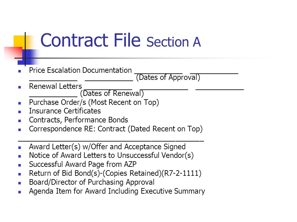 Contract File Section A Price Escalation Documentation ____________ ____________ ____________ ____________ (Dates of Approval) Renewal Letters ____________ ____________ ____________ ____________ (Dates of Renewal) Purchase Order/s (Most Recent on Top) Insurance Certificates Contracts, Performance Bonds Correspondence RE: Contract (Dated Recent on Top) ______________________________________________ Award Letter(s) w/Offer and Acceptance Signed Notice of Award Letters to Unsuccessful Vendor(s) Successful Award Page from AZP Return of Bid Bond(s)-(Copies Retained)(R7-2-1111) Board/Director of Purchasing Approval Agenda Item for Award Including Executive Summary