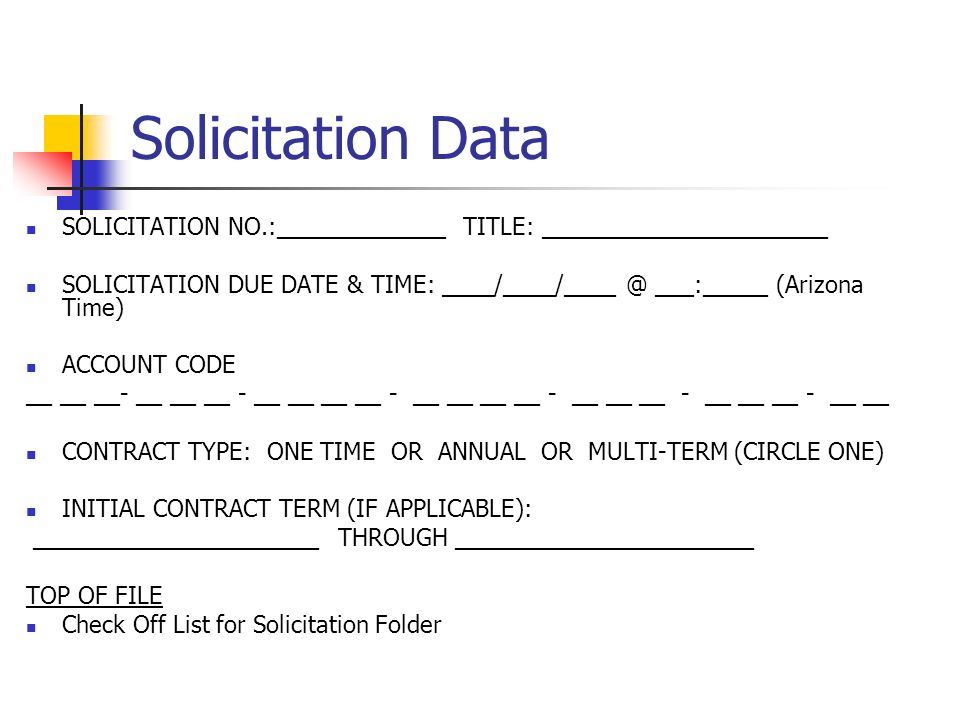 Solicitation Data SOLICITATION NO.:_____________ TITLE: ______________________ SOLICITATION DUE DATE & TIME: ____/____/____ @ ___:_____ (Arizona Time) ACCOUNT CODE __ __ __- __ __ __ - __ __ __ __ - __ __ __ __ - __ __ __ - __ __ __ - __ __ CONTRACT TYPE: ONE TIME OR ANNUAL OR MULTI-TERM (CIRCLE ONE) INITIAL CONTRACT TERM (IF APPLICABLE): ______________________ THROUGH _______________________ TOP OF FILE Check Off List for Solicitation Folder